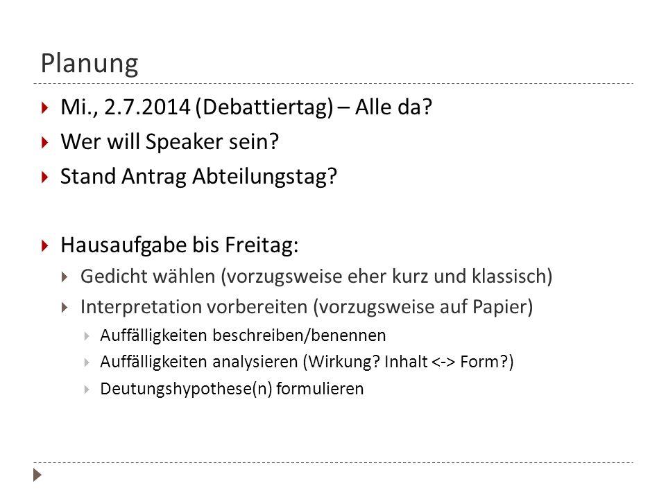 Planung  Mi., 2.7.2014 (Debattiertag) – Alle da?  Wer will Speaker sein?  Stand Antrag Abteilungstag?  Hausaufgabe bis Freitag:  Gedicht wählen (