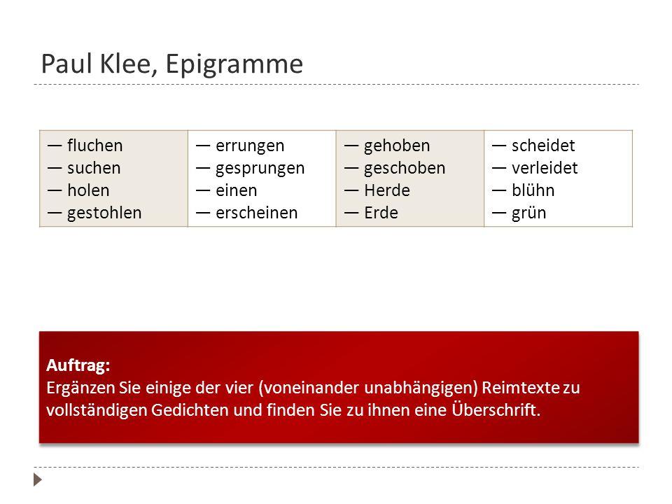 Paul Klee, Epigramme Auftrag: Ergänzen Sie einige der vier (voneinander unabhängigen) Reimtexte zu vollständigen Gedichten und finden Sie zu ihnen ein