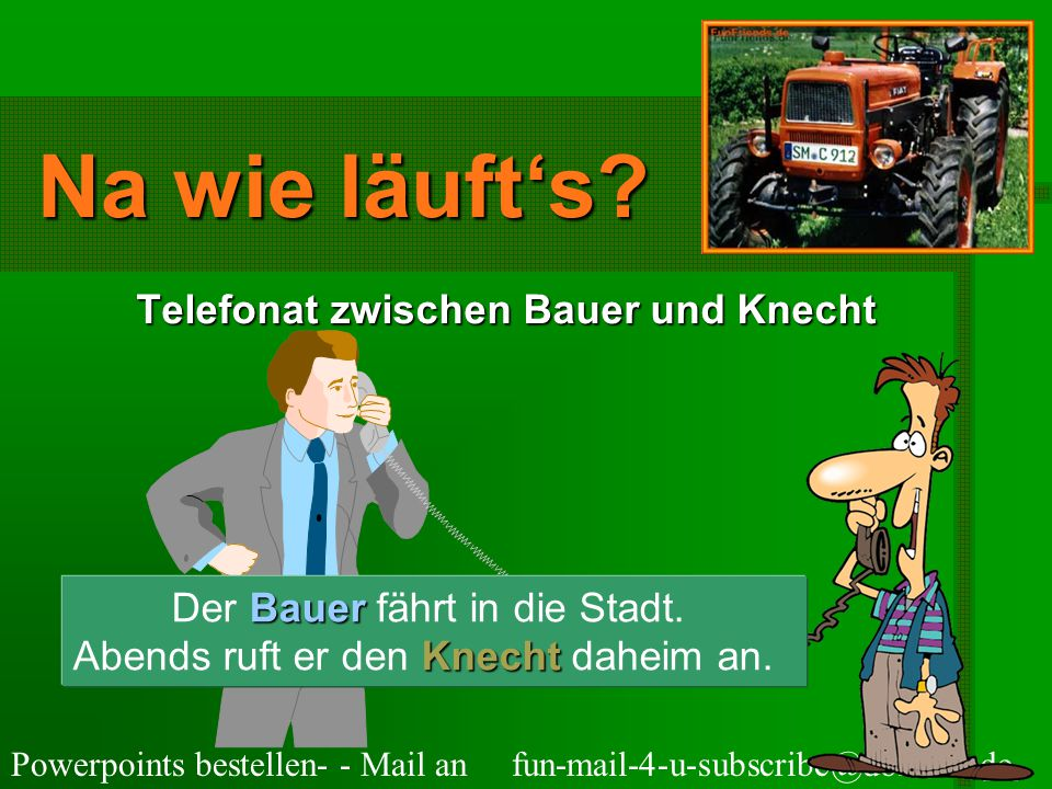 Powerpoints bestellen- - Mail an fun-mail-4-u-subscribe@domeus.de Na wie läuft's.