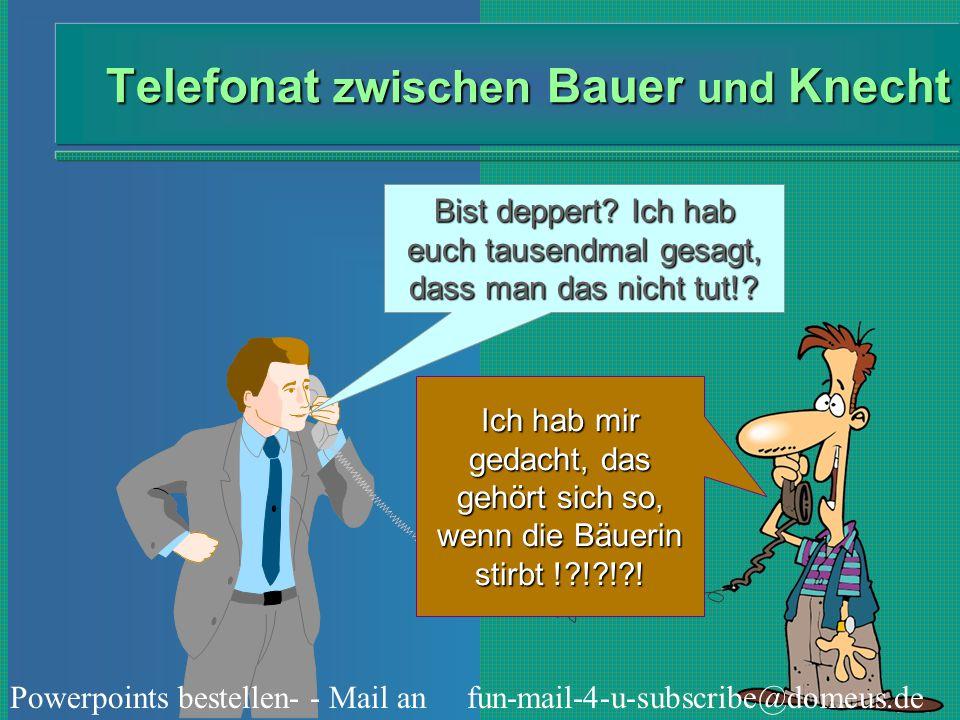 Powerpoints bestellen- - Mail an fun-mail-4-u-subscribe@domeus.de Telefonat zwischen Bauer und Knecht Bist deppert? Ich hab euch tausendmal gesagt, da
