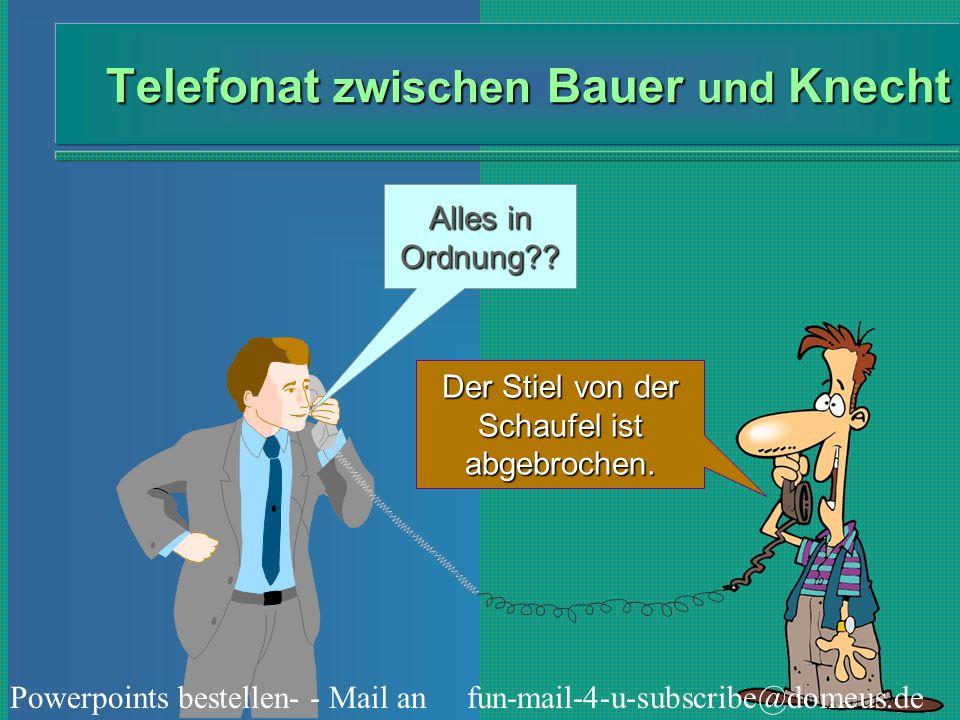 Powerpoints bestellen- - Mail an fun-mail-4-u-subscribe@domeus.de Telefonat zwischen Bauer und Knecht Alles in Ordnung?? Der Stiel von der Schaufel is