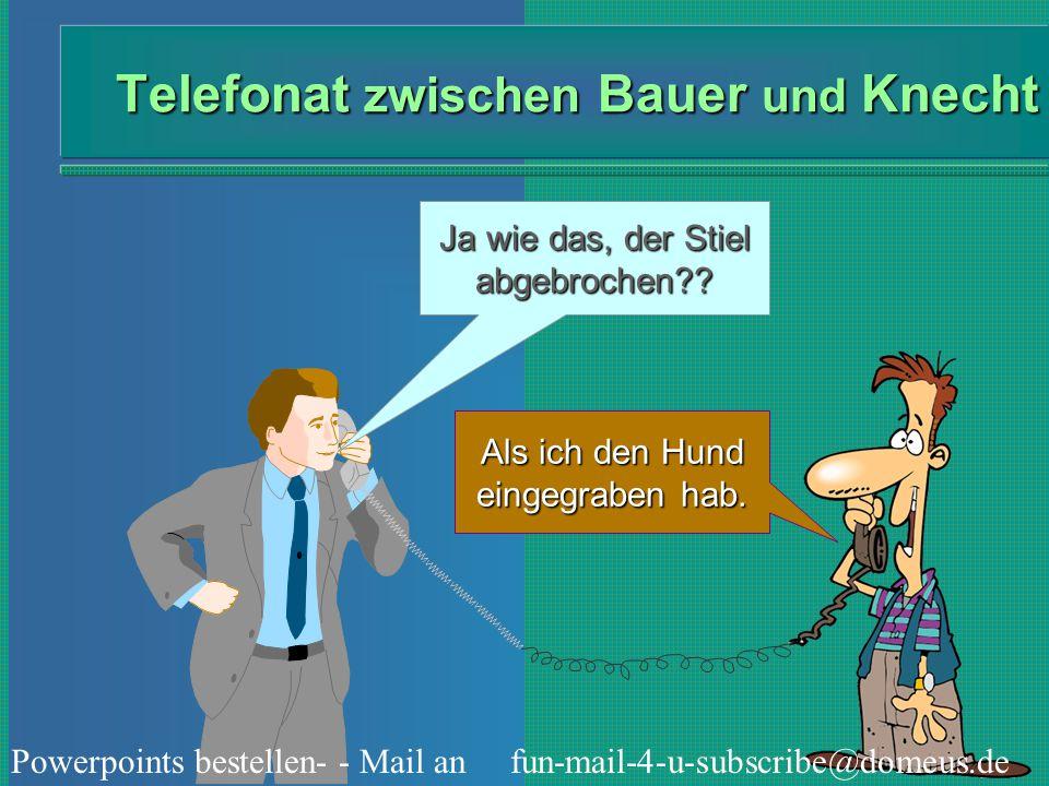 Powerpoints bestellen- - Mail an fun-mail-4-u-subscribe@domeus.de Telefonat zwischen Bauer und Knecht Ja wie das, der Stiel abgebrochen?? Als ich den