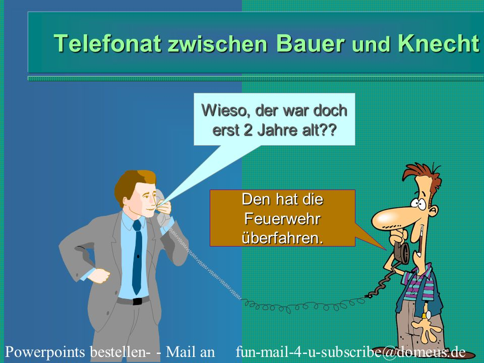 Powerpoints bestellen- - Mail an fun-mail-4-u-subscribe@domeus.de Telefonat zwischen Bauer und Knecht Wieso, der war doch erst 2 Jahre alt?? Den hat d