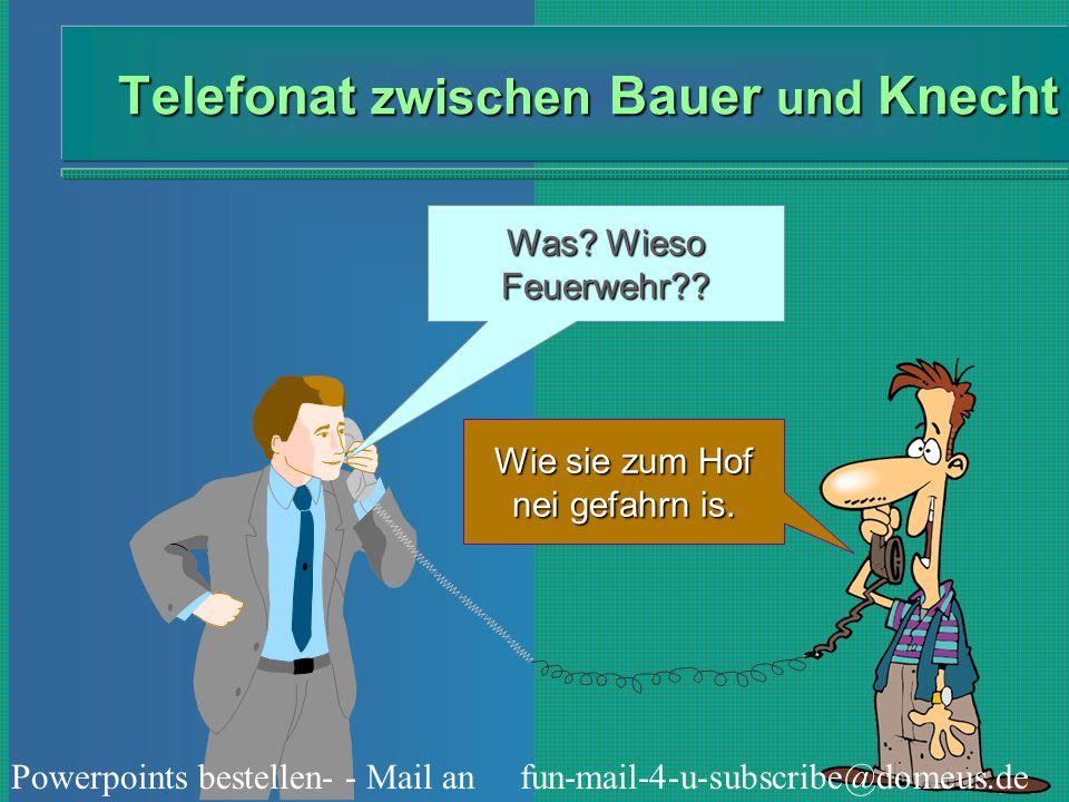 Powerpoints bestellen- - Mail an fun-mail-4-u-subscribe@domeus.de Telefonat zwischen Bauer und Knecht Was wollt die Feuerwehr am Hof?.