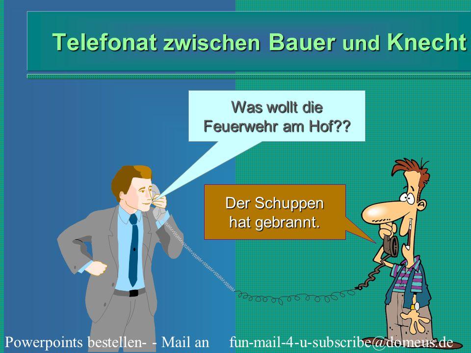 Powerpoints bestellen- - Mail an fun-mail-4-u-subscribe@domeus.de Telefonat zwischen Bauer und Knecht Was wollt die Feuerwehr am Hof?? Der Schuppen ha