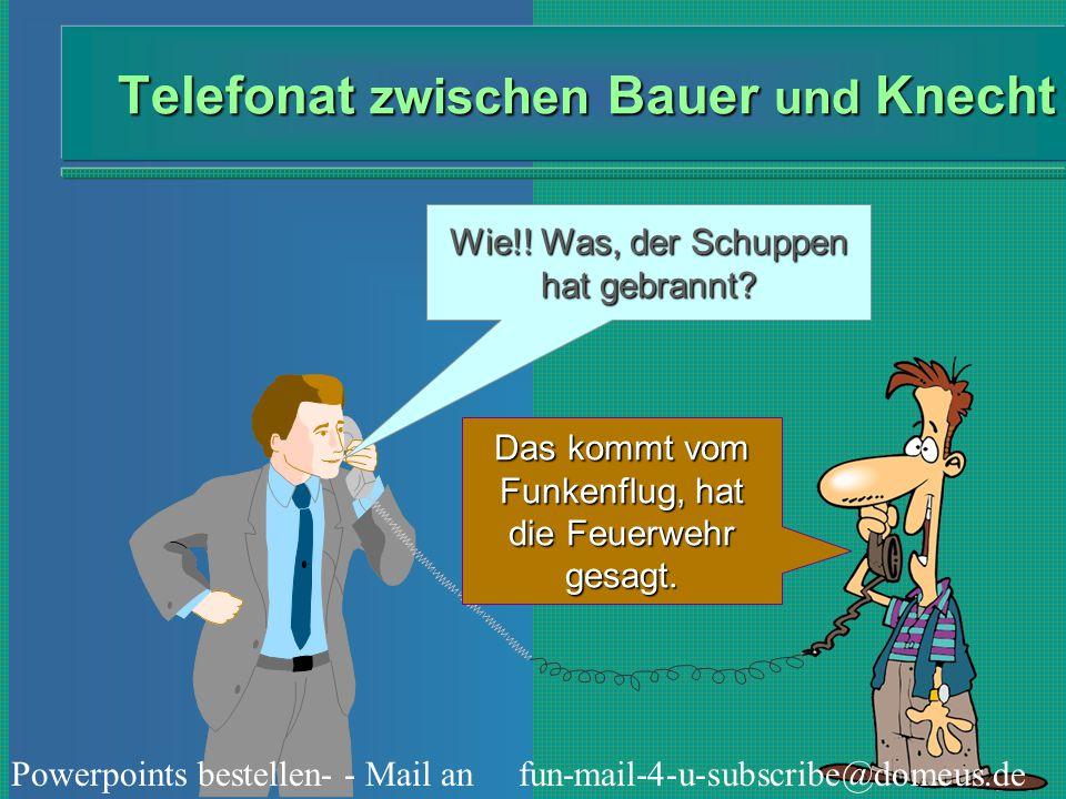Powerpoints bestellen- - Mail an fun-mail-4-u-subscribe@domeus.de Telefonat zwischen Bauer und Knecht Wie!! Was, der Schuppen hat gebrannt? Das kommt