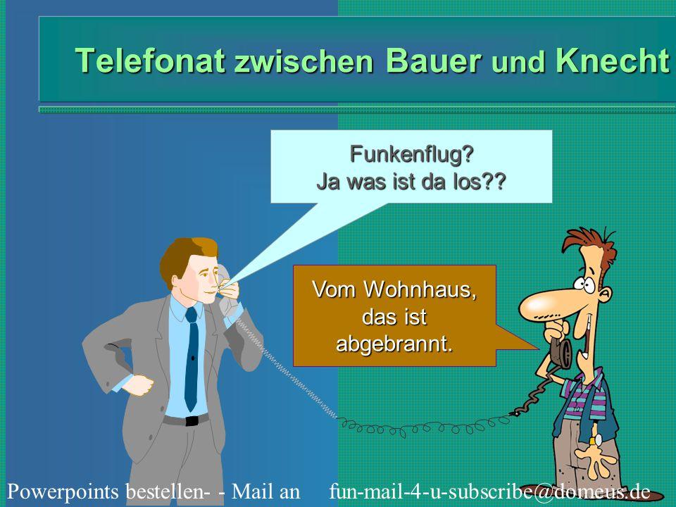 Powerpoints bestellen- - Mail an fun-mail-4-u-subscribe@domeus.de Telefonat zwischen Bauer und Knecht Funkenflug? Ja was ist da los?? Vom Wohnhaus, da