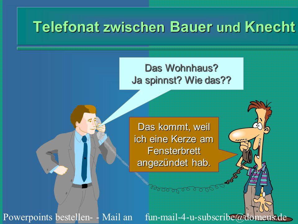 Powerpoints bestellen- - Mail an fun-mail-4-u-subscribe@domeus.de Telefonat zwischen Bauer und Knecht Das Wohnhaus? Ja spinnst? Wie das?? Das kommt, w