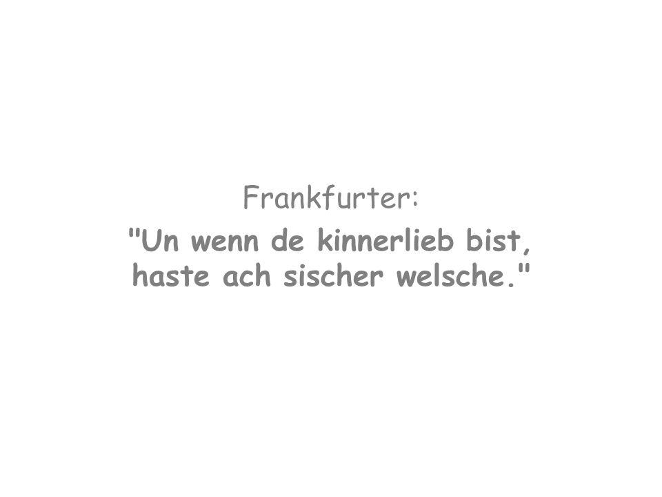 Frankfurter: Un wenn de kinnerlieb bist, haste ach sischer welsche.