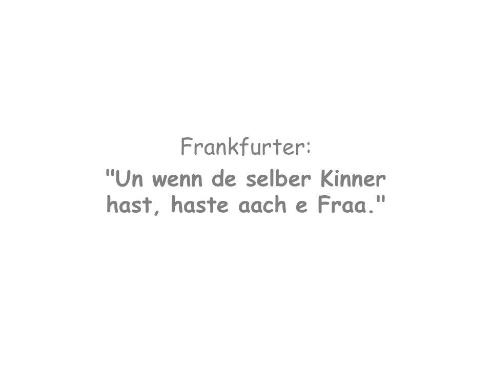 Frankfurter: Un wenn de selber Kinner hast, haste aach e Fraa.