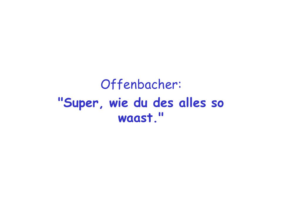 Offenbacher: Super, wie du des alles so waast.
