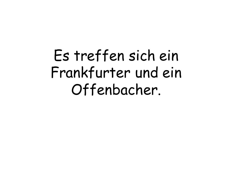 Es treffen sich ein Frankfurter und ein Offenbacher.