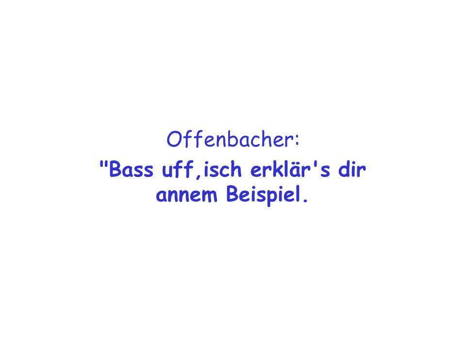 Offenbacher: Bass uff,isch erklär s dir annem Beispiel.