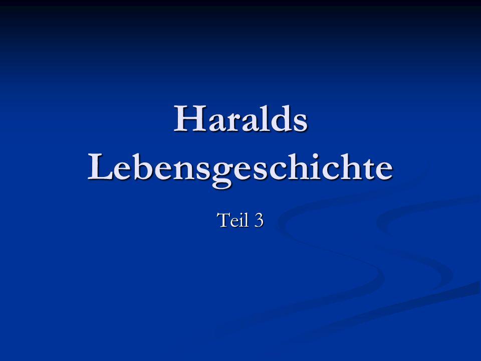 Haralds Lebensgeschichte Teil 3