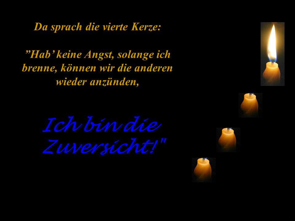 Da sprach die vierte Kerze: Hab' keine Angst, solange ich brenne, können wir die anderen wieder anzünden, Ich bin die Zuversicht!