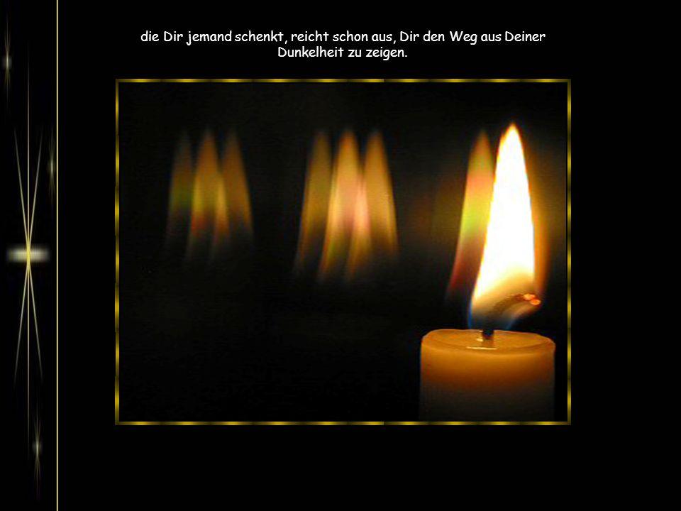 Damit magst Du Dich trösten: das geringste Licht, das Du erfährst in kleinen Zeichen der Wärme und Liebe,