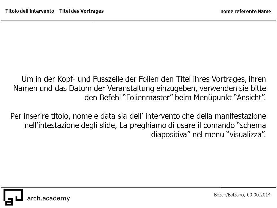 Bozen/Bolzano, 00.00.2014 Titolo dell'intervento – Titel des Vortrages nome referente Name Um in der Kopf- und Fusszeile der Folien den Titel ihres Vortrages, ihren Namen und das Datum der Veranstaltung einzugeben, verwenden sie bitte den Befehl Folienmaster beim Menüpunkt Ansicht .
