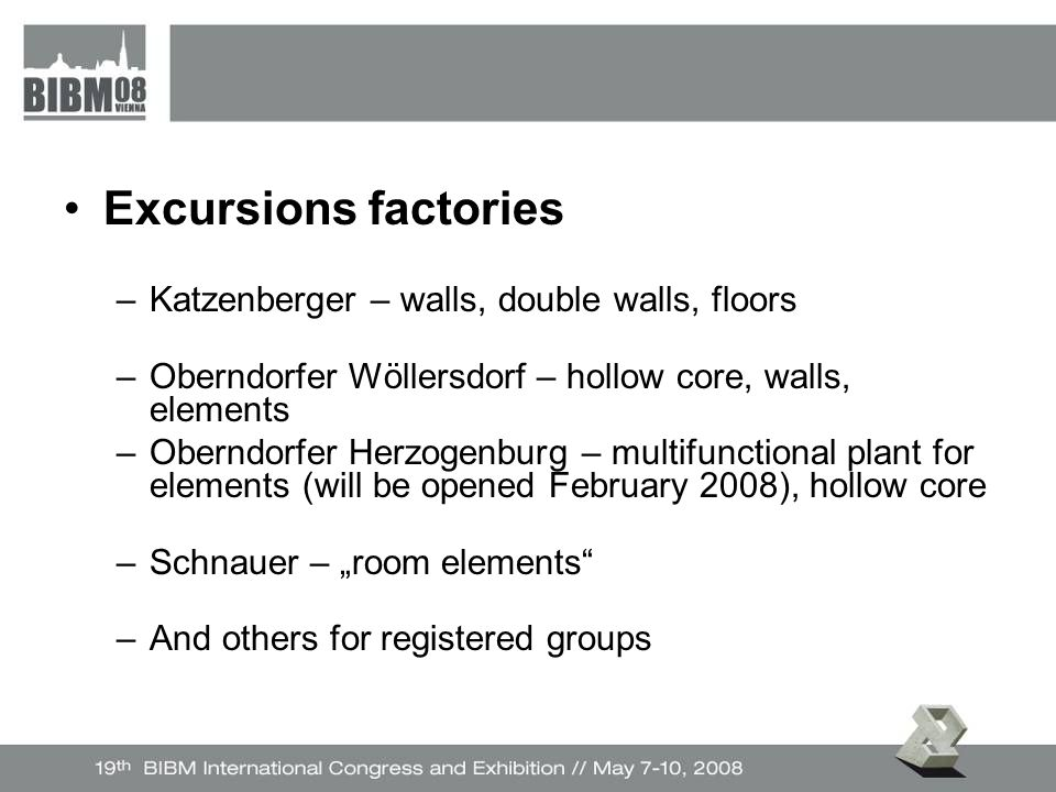 "Excursions factories –Katzenberger – walls, double walls, floors –Oberndorfer Wöllersdorf – hollow core, walls, elements –Oberndorfer Herzogenburg – multifunctional plant for elements (will be opened February 2008), hollow core –Schnauer – ""room elements –And others for registered groups"