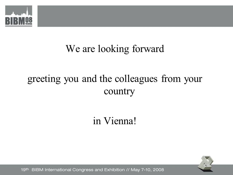 We are looking forward greeting you and the colleagues from your country in Vienna!