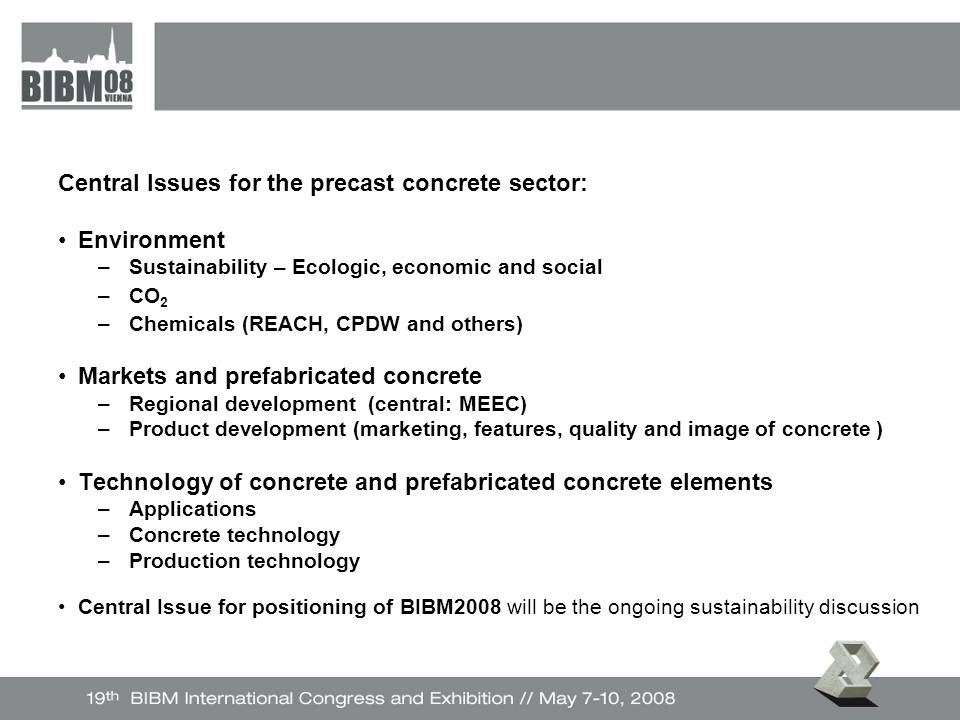Central Issues for the precast concrete sector: Environment –Sustainability – Ecologic, economic and social –CO 2 –Chemicals (REACH, CPDW and others) Markets and prefabricated concrete –Regional development (central: MEEC) –Product development (marketing, features, quality and image of concrete ) Technology of concrete and prefabricated concrete elements –Applications –Concrete technology –Production technology Central Issue for positioning of BIBM2008 will be the ongoing sustainability discussion