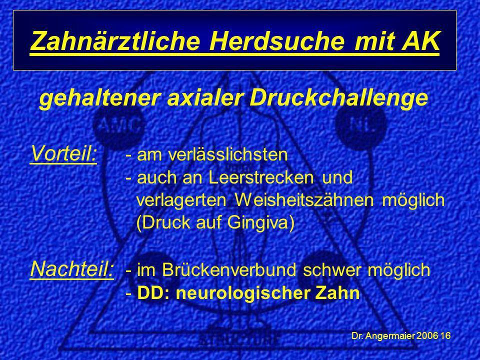 Dr. Angermaier 2006 16 Zahnärztliche Herdsuche mit AK gehaltener axialer Druckchallenge Vorteil: - am verlässlichsten - auch an Leerstrecken und verla