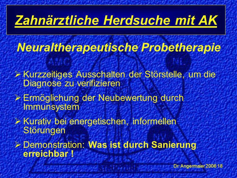 Dr. Angermaier 2006 18 Neuraltherapeutische Probetherapie  Kurzzeitiges Ausschalten der Störstelle, um die Diagnose zu verifizieren  Ermöglichung de