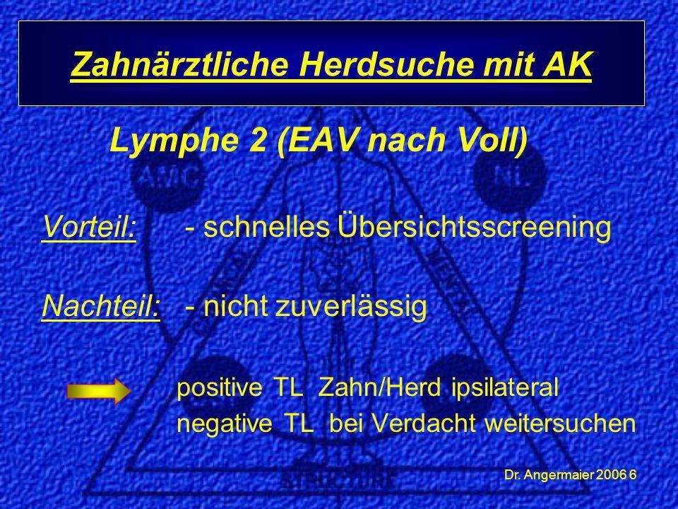 Dr. Angermaier 2006 6 Lymphe 2 (EAV nach Voll) Vorteil: - schnelles Übersichtsscreening Nachteil: - nicht zuverlässig positive TL Zahn/Herd ipsilatera