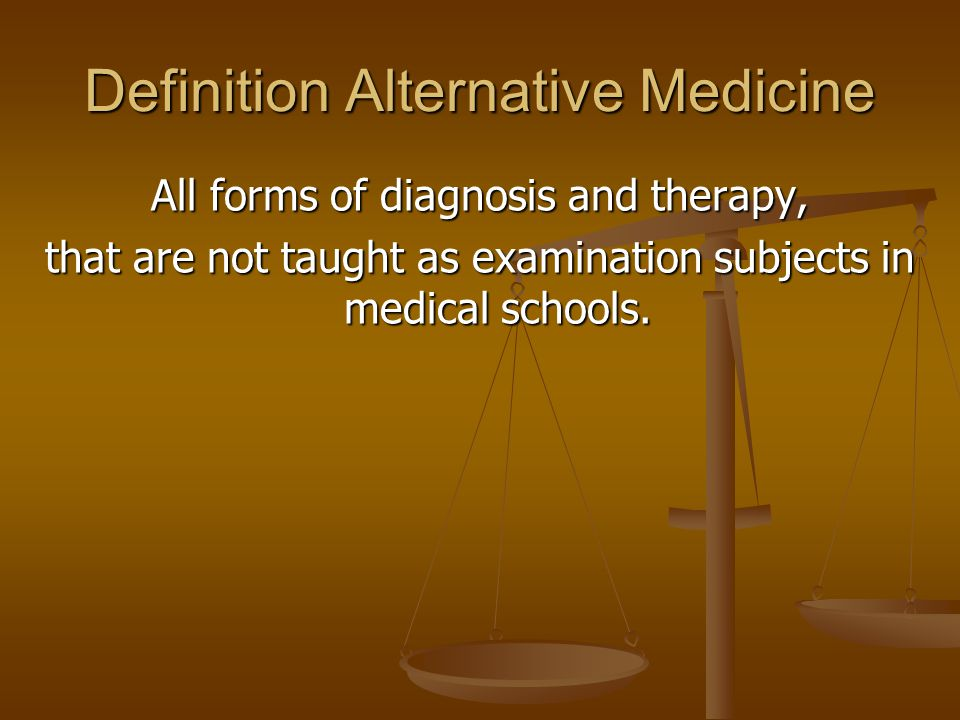 Definition Alternative Medicine All forms of diagnosis and therapy, that are not taught as examination subjects in medical schools.