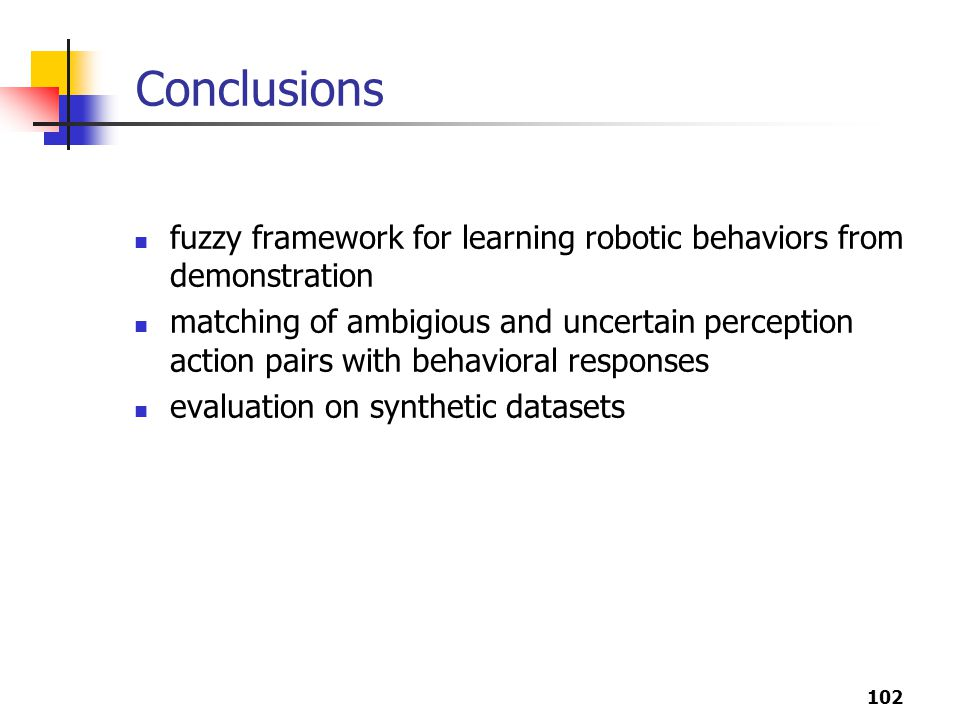 102 Conclusions fuzzy framework for learning robotic behaviors from demonstration matching of ambigious and uncertain perception action pairs with behavioral responses evaluation on synthetic datasets