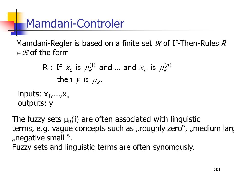 33 Mamdani-Controler Mamdani-Regler is based on a finite set  of If-Then-Rules R  of the form inputs: x 1,...,x n outputs: y The fuzzy sets  R (i) are often associated with linguistic terms, e.g.