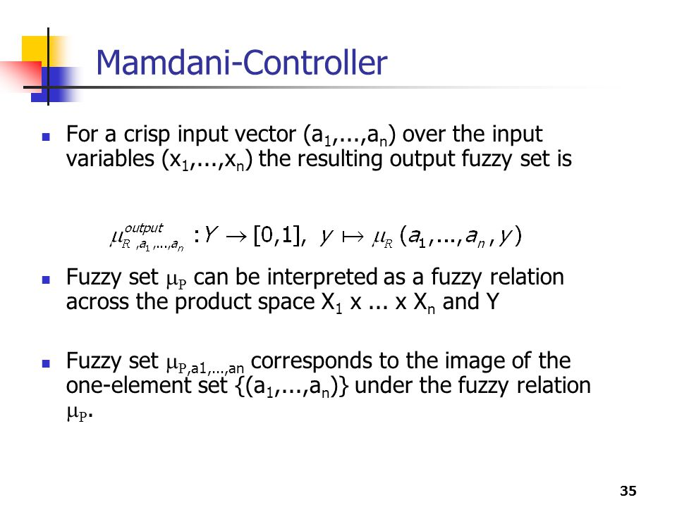 35 Mamdani-Controller For a crisp input vector (a 1,...,a n ) over the input variables (x 1,...,x n ) the resulting output fuzzy set is Fuzzy set  R can be interpreted as a fuzzy relation across the product space X 1 x...