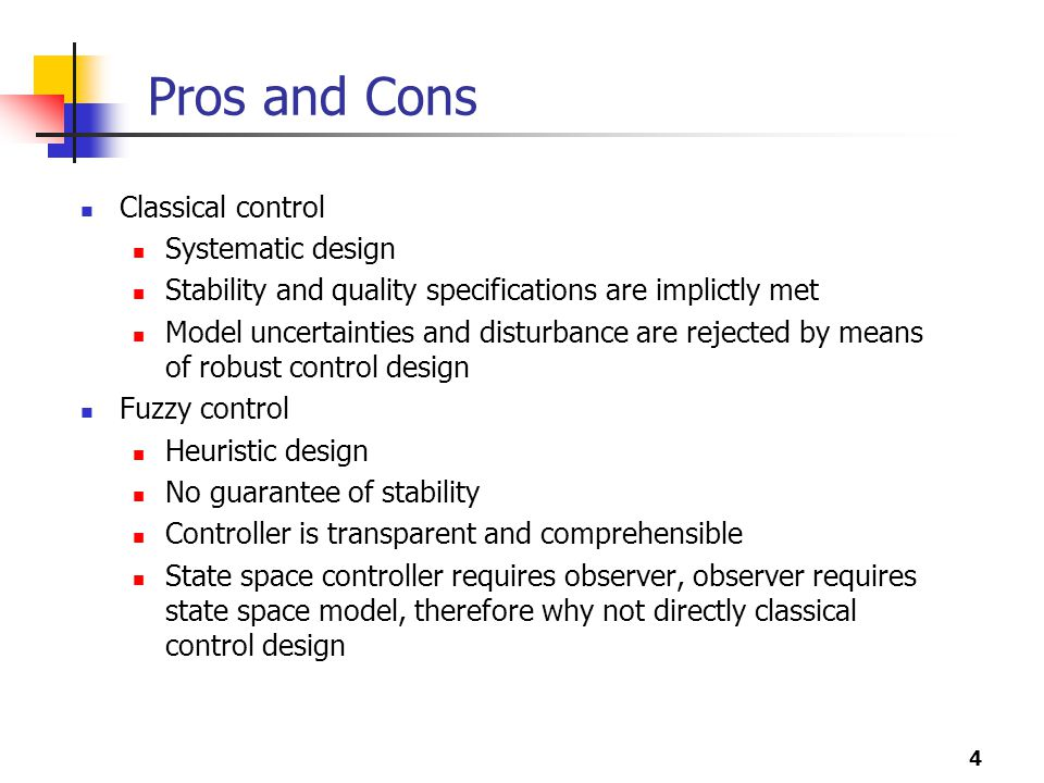 4 Pros and Cons Classical control Systematic design Stability and quality specifications are implictly met Model uncertainties and disturbance are rejected by means of robust control design Fuzzy control Heuristic design No guarantee of stability Controller is transparent and comprehensible State space controller requires observer, observer requires state space model, therefore why not directly classical control design