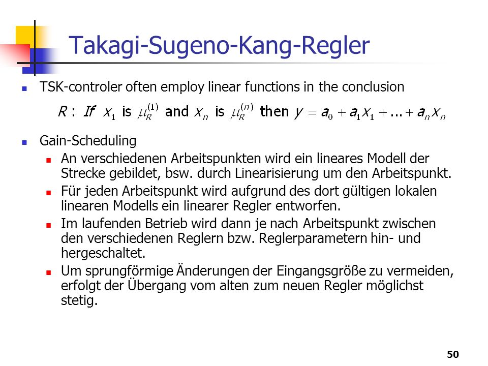 50 Takagi-Sugeno-Kang-Regler TSK-controler often employ linear functions in the conclusion Gain-Scheduling An verschiedenen Arbeitspunkten wird ein lineares Modell der Strecke gebildet, bsw.