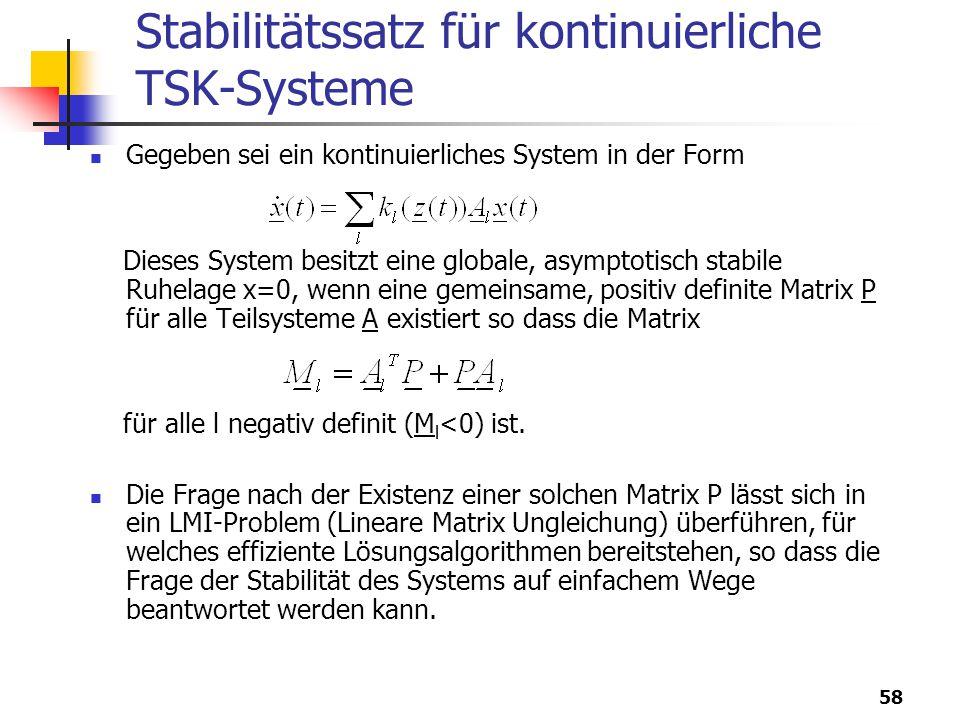 58 Stabilitätssatz für kontinuierliche TSK-Systeme Gegeben sei ein kontinuierliches System in der Form Dieses System besitzt eine globale, asymptotisch stabile Ruhelage x=0, wenn eine gemeinsame, positiv definite Matrix P für alle Teilsysteme A existiert so dass die Matrix für alle l negativ definit (M l <0) ist.