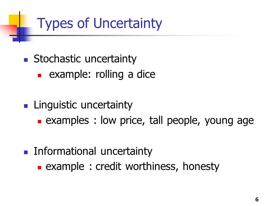6 Types of Uncertainty Stochastic uncertainty example: rolling a dice Linguistic uncertainty examples : low price, tall people, young age Informational uncertainty example : credit worthiness, honesty