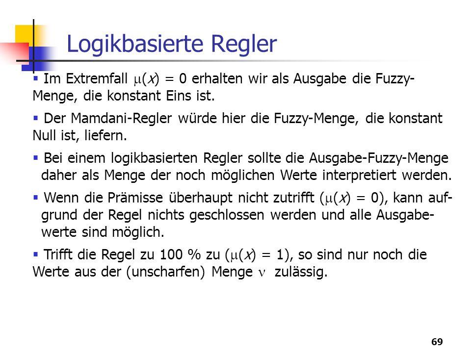 69 Logikbasierte Regler  Im Extremfall  (x) = 0 erhalten wir als Ausgabe die Fuzzy- Menge, die konstant Eins ist.