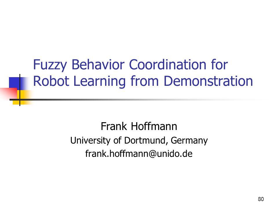 80 Fuzzy Behavior Coordination for Robot Learning from Demonstration Frank Hoffmann University of Dortmund, Germany frank.hoffmann@unido.de