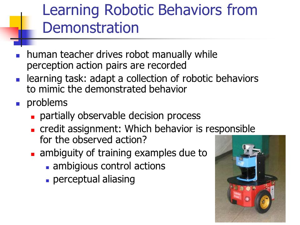 82 Learning Robotic Behaviors from Demonstration human teacher drives robot manually while perception action pairs are recorded learning task: adapt a collection of robotic behaviors to mimic the demonstrated behavior problems partially observable decision process credit assignment: Which behavior is responsible for the observed action.