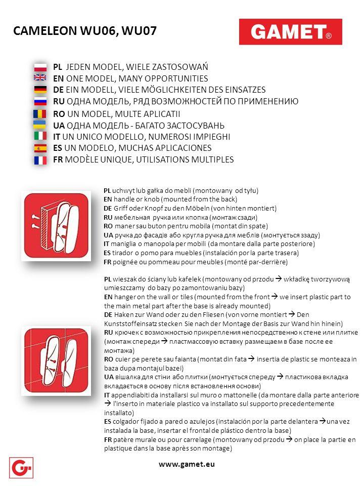 PL uchwyt lub gałka do mebli (montowany od tyłu) EN handle or knob (mounted from the back) DE Griff oder Knopf zu den Möbeln (von hinten montiert) RU мебельная ручка или кпопка (монтаж сзади) RO maner sau buton pentru mobila (montat din spate) UA ручка до фасадів або кругла ручка для меблів (монтується ззаду) IT maniglia o manopola per mobili (da montare dalla parte posteriore) ES tirador o pomo para muebles (instalación por la parte trasera) FR poignée ou pommeau pour meubles (monté par-derrière) PL JEDEN MODEL, WIELE ZASTOSOWAŃ EN ONE MODEL, MANY OPPORTUNITIES DE EIN MODELL, VIELE MÖGLICHKEITEN DES EINSATZES RU ОДНА МОДЕЛЬ, РЯД ВОЗМОЖНОСТЕЙ ПО ПРИМЕНЕНИЮ RO UN MODEL, MULTE APLICATII UA ОДНА МОДЕЛЬ - БАГАТО ЗАСТОСУВАНЬ IT UN UNICO MODELLO, NUMEROSI IMPIEGHI ES UN MODELO, MUCHAS APLICACIONES FR MODÈLE UNIQUE, UTILISATIONS MULTIPLES CAMELEON WU06, WU07 www.gamet.eu PL wieszak do ściany lub kafelek (montowany od przodu  wkładkę tworzywową umieszczamy do bazy po zamontowaniu bazy) EN hanger on the wall or tiles (mounted from the front  we insert plastic part to the main metal part after the base is already mounted) DE Haken zur Wand oder zu den Fliesen (von vorne montiert  Den Kunststoffeinsatz stecken Sie nach der Montage der Basis zur Wand hin hinein) RU крючек с возможностью прикрепления непосредственно к стене или плитке (монтаж спереди  пластмассовую вставку размещаем в базе после ее монтажа) RO cuier pe perete sau faianta (montat din fata  insertia de plastic se monteaza in baza dupa montajul bazei) UA вішалка для стіни або плитки (монтується спереду  пластикова вкладка вкладається в основу після встановлення основи) IT appendiabiti da installarsi sul muro o mattonelle (da montare dalla parte anteriore  l inserto in materiale plastico va installato sul supporto precedentemente installato) ES colgador fijado a pared o azulejos (instalación por la parte delantera  una vez instalada la base, insertar el frontal de plástico dentro la base) FR patère murale ou pour ca