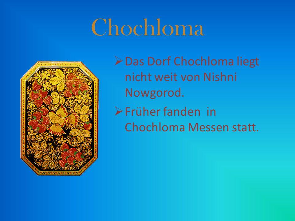 Chochloma DDas Dorf Chochloma liegt nicht weit von Nishni Nowgorod. FFrüher fanden in Chochloma Messen statt.