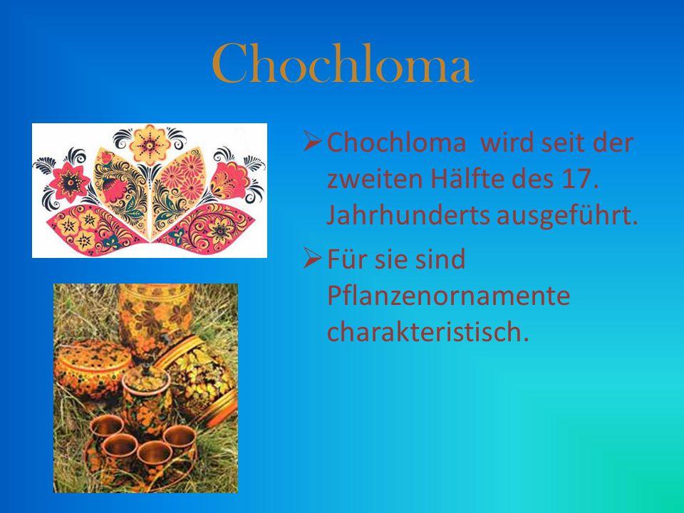 CChochloma wird seit der zweiten Hälfte des 17. Jahrhunderts ausgeführt. FFür sie sind Pflanzenornamente charakteristisch.