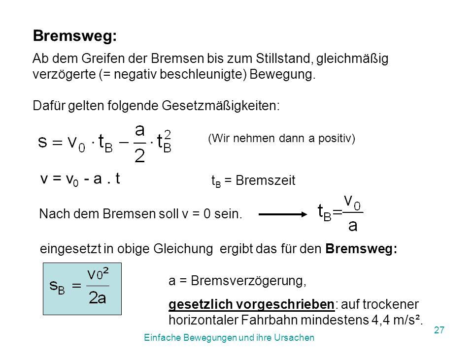 Einfache Bewegungen und ihre Ursachen 26 Anhalteweg, Reaktionsweg, Bremsweg s A = s R + s B Der Reaktionsweg ist die Strecke, die das Fahrzeug vom Erkennen eines Hindernisses bis zum Bremsmanöver zurücklegt.