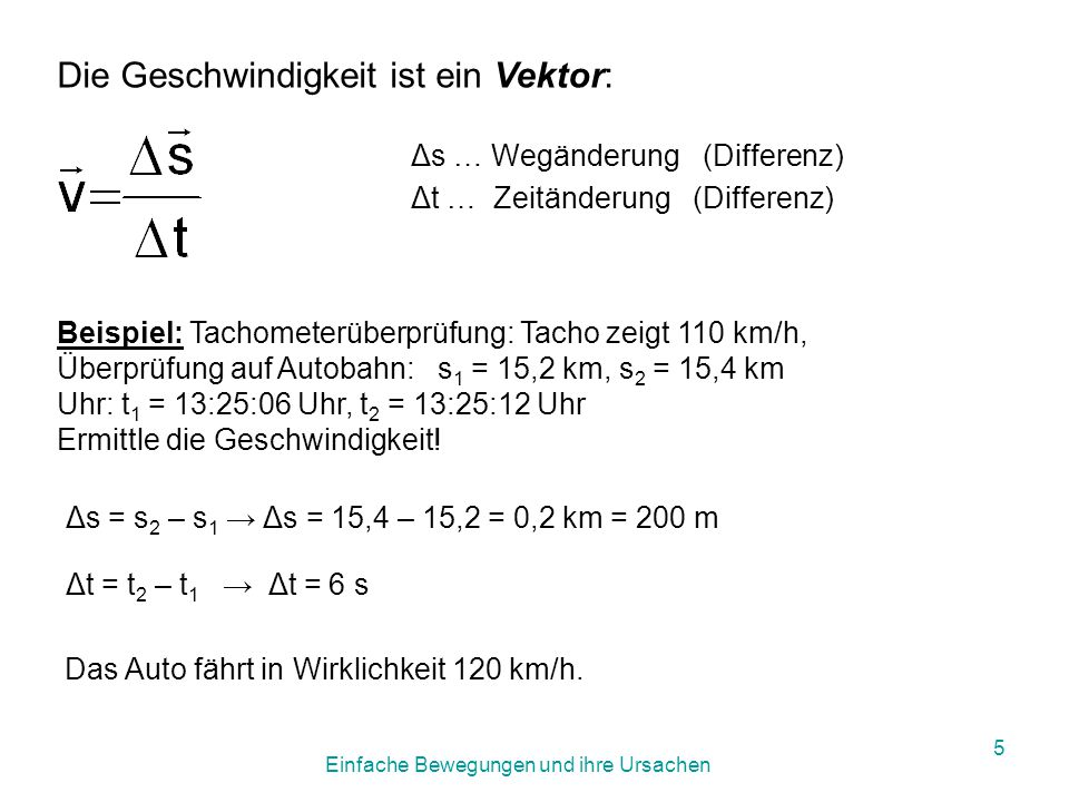 Einfache Bewegungen und ihre Ursachen 4 Umrechnung auf km/h: Weitere Einheit: 1 km/h = 3600 x 0,001 = 3,6 km/h