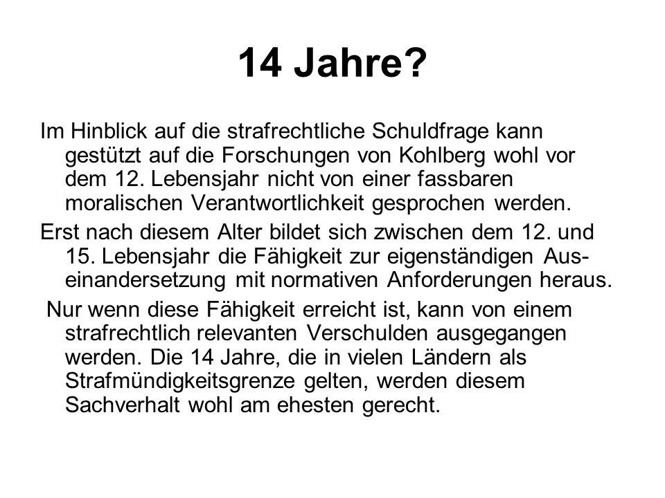 14 Jahre? Im Hinblick auf die strafrechtliche Schuldfrage kann gestützt auf die Forschungen von Kohlberg wohl vor dem 12. Lebensjahr nicht von einer f
