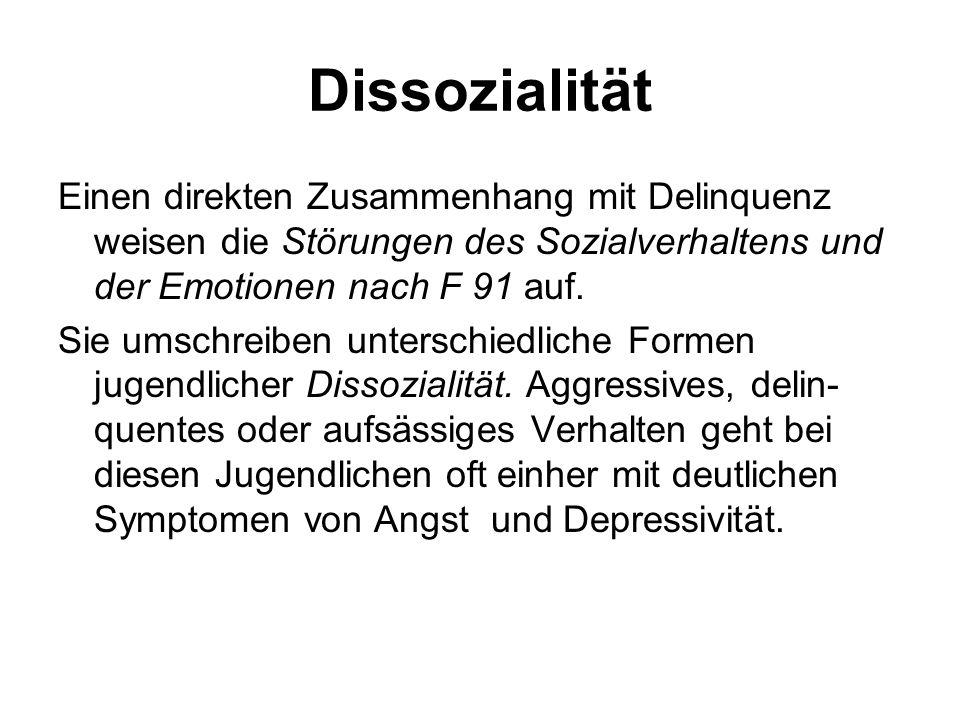 Dissozialität Einen direkten Zusammenhang mit Delinquenz weisen die Störungen des Sozialverhaltens und der Emotionen nach F 91 auf. Sie umschreiben un