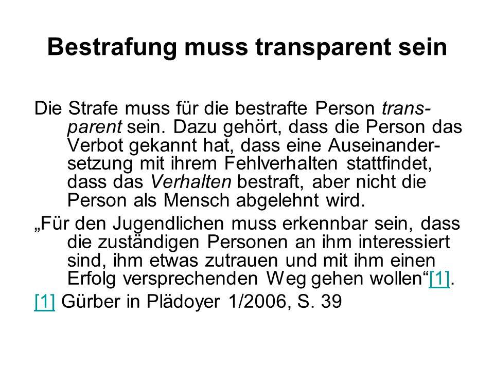 Bestrafung muss transparent sein Die Strafe muss für die bestrafte Person trans- parent sein. Dazu gehört, dass die Person das Verbot gekannt hat, das