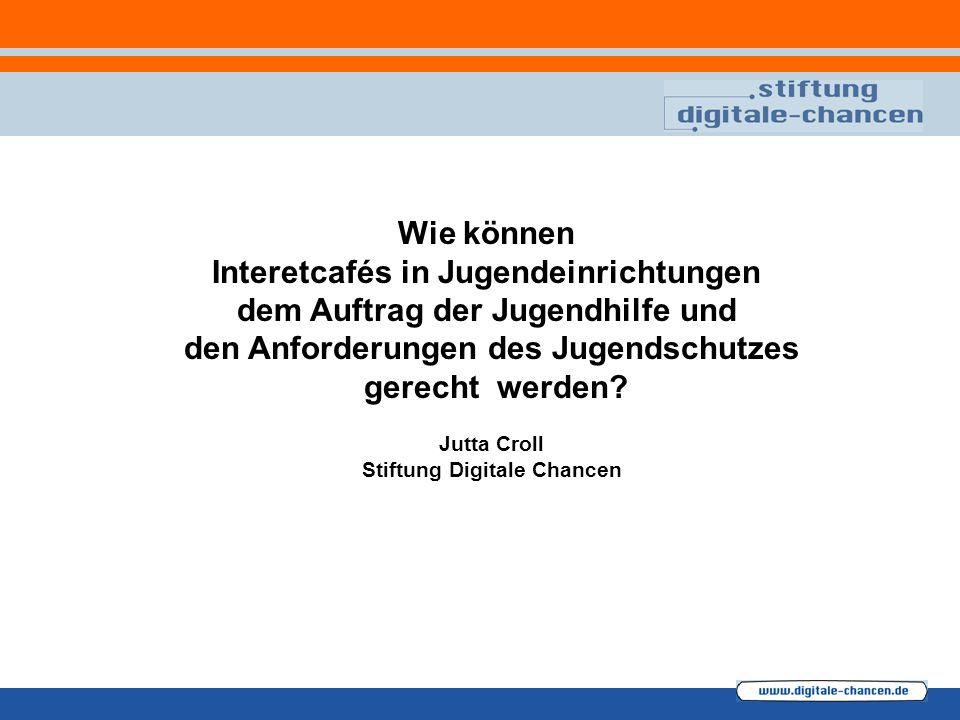 Wie können Interetcafés in Jugendeinrichtungen dem Auftrag der Jugendhilfe und den Anforderungen des Jugendschutzes gerecht werden? Jutta Croll Stiftu