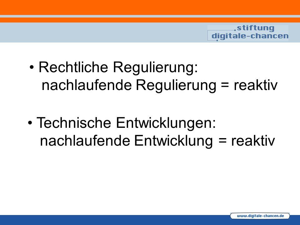 Rechtliche Regulierung: nachlaufende Regulierung = reaktiv Technische Entwicklungen: nachlaufende Entwicklung = reaktiv