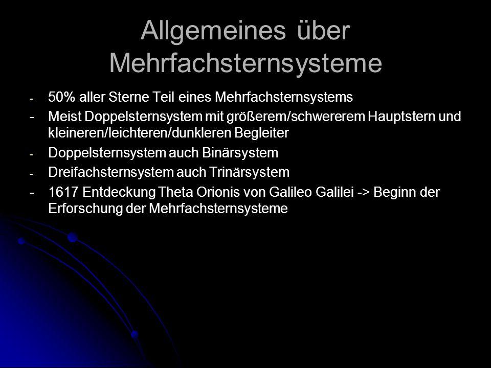 Allgemeines über Mehrfachsternsysteme - - 50% aller Sterne Teil eines Mehrfachsternsystems -Meist Doppelsternsystem mit größerem/schwererem Hauptstern und kleineren/leichteren/dunkleren Begleiter - - Doppelsternsystem auch Binärsystem - - Dreifachsternsystem auch Trinärsystem -1617 Entdeckung Theta Orionis von Galileo Galilei -> Beginn der Erforschung der Mehrfachsternsysteme
