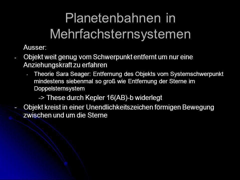 Planetenbahnen in Mehrfachsternsystemen Ausser: - - Objekt weit genug vom Schwerpunkt entfernt um nur eine Anziehungskraft zu erfahren - - Theorie Sara Seager: Entfernung des Objekts vom Systemschwerpunkt mindestens siebenmal so groß wie Entfernung der Sterne im Doppelsternsystem -> These durch Kepler 16(AB)-b widerlegt - Objekt kreist in einer Unendlichkeitszeichen förmigen Bewegung zwischen und um die Sterne